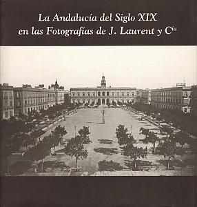 la Andalucia del Siglo XIX en las Fotografias de J. Laurent y Cia par Laurent Juan - Rafael Garofana Sanchez