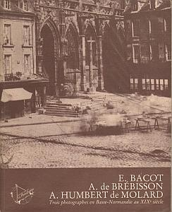 Trois photographes en Basse-Normandie au XIX° siècle par Bacot, E. - de Brébisson, A. - Humbert de Molard, A.