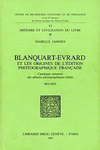 Blanquart-Evrard et les origines de l'édition photographique française - Catalogue raisonné des albums photographiques édités 1851 - 1855 par Jammes, Isabelle