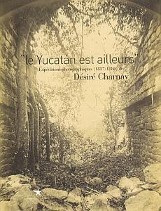 Le Yucatan est ailleurs - Expéditions photographiques (1857 - 1886) par Charnay, Désiré